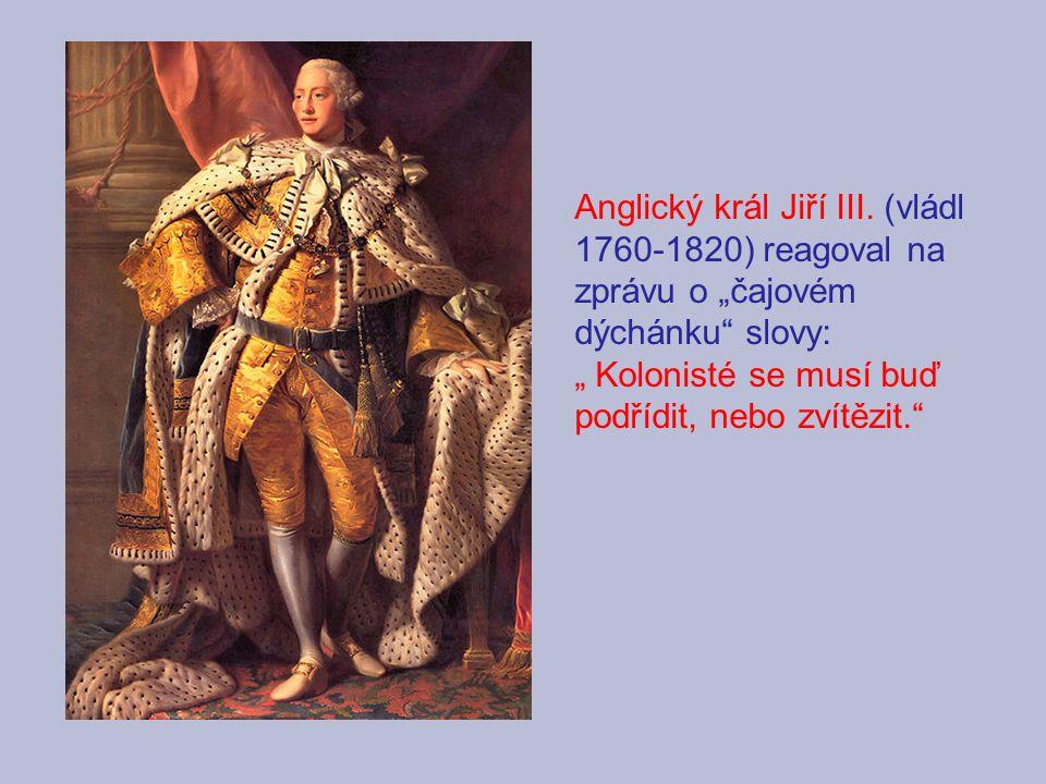 """Anglický král Jiří III. (vládl 1760-1820) reagoval na zprávu o """"čajovém dýchánku"""" slovy: """" Kolonisté se musí buď podřídit, nebo zvítězit."""""""