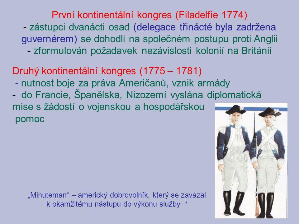 """První kontinentální kongres (Filadelfie 1774) - zástupci dvanácti osad (delegace třinácté byla zadržena guvernérem) se dohodli na společném postupu proti Anglii - zformulován požadavek nezávislosti kolonií na Británii Druhý kontinentální kongres (1775 – 1781) - nutnost boje za práva Američanů, vznik armády - do Francie, Španělska, Nizozemí vyslána diplomatická mise s žádostí o vojenskou a hospodářskou pomoc """"Minuteman – americký dobrovolník, který se zavázal k okamžitému nástupu do výkonu služby *"""