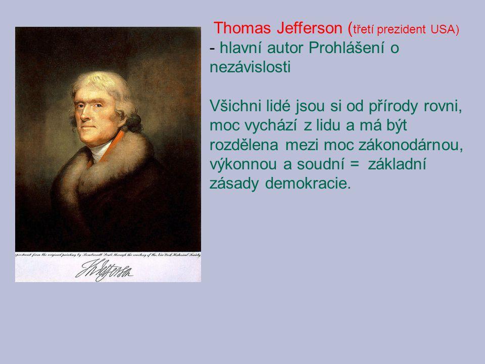 Thomas Jefferson ( třetí prezident USA) - hlavní autor Prohlášení o nezávislosti Všichni lidé jsou si od přírody rovni, moc vychází z lidu a má být rozdělena mezi moc zákonodárnou, výkonnou a soudní = základní zásady demokracie.