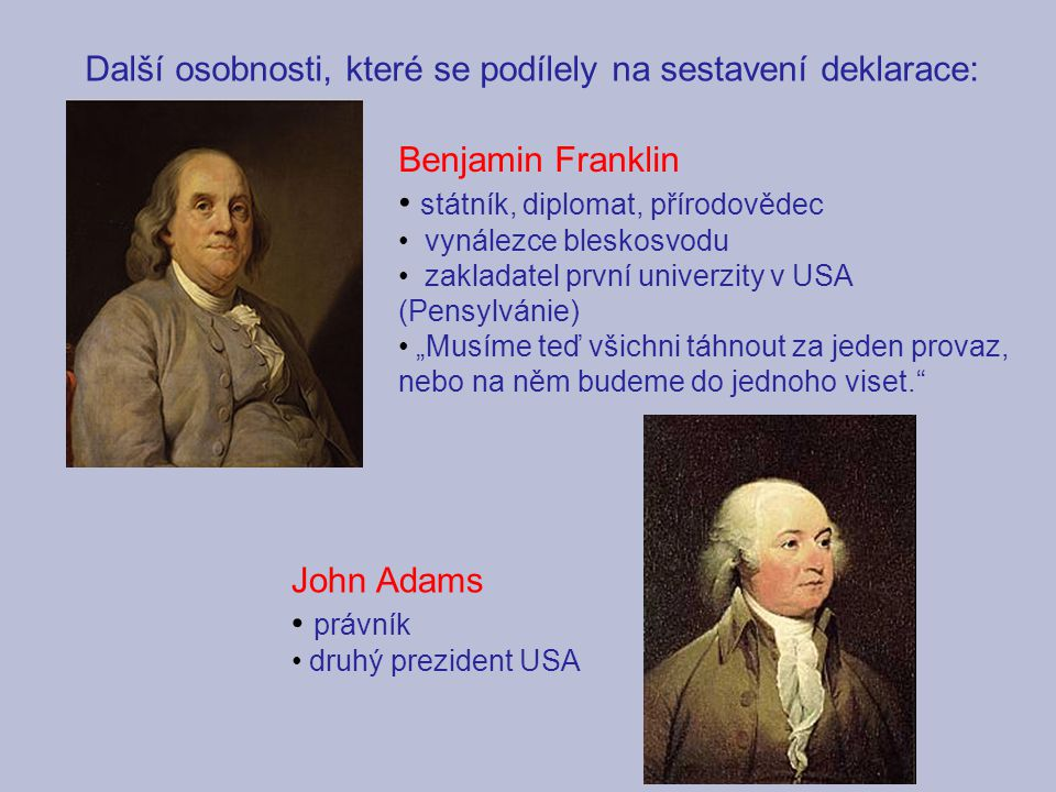 """Další osobnosti, které se podílely na sestavení deklarace: Benjamin Franklin státník, diplomat, přírodovědec vynálezce bleskosvodu zakladatel první univerzity v USA (Pensylvánie) """"Musíme teď všichni táhnout za jeden provaz, nebo na něm budeme do jednoho viset. John Adams právník druhý prezident USA"""