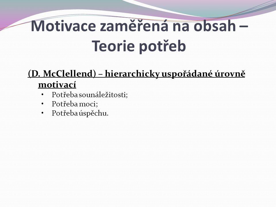 (D. McClellend) – hierarchicky uspořádané úrovně motivací Potřeba sounáležitosti; Potřeba moci; Potřeba úspěchu. Motivace zaměřená na obsah – Teorie p