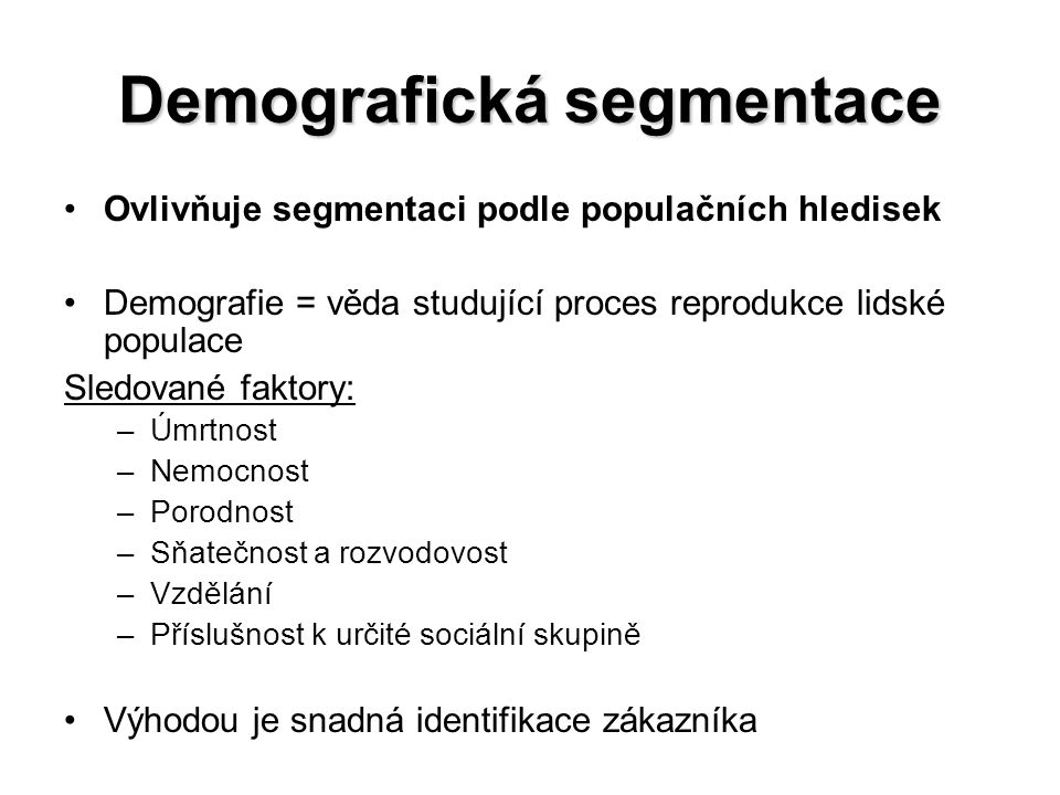 Demografická segmentace Ovlivňuje segmentaci podle populačních hledisek Demografie = věda studující proces reprodukce lidské populace Sledované faktory: –Úmrtnost –Nemocnost –Porodnost –Sňatečnost a rozvodovost –Vzdělání –Příslušnost k určité sociální skupině Výhodou je snadná identifikace zákazníka