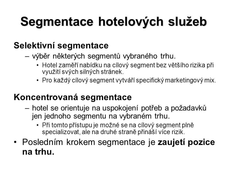 Segmentace hotelových služeb Selektivní segmentace –výběr některých segmentů vybraného trhu. Hotel zaměří nabídku na cílový segment bez většího rizika
