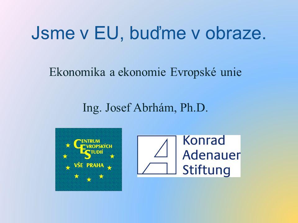 Jsme v EU, buďme v obraze. Ekonomika a ekonomie Evropské unie Ing. Josef Abrhám, Ph.D.
