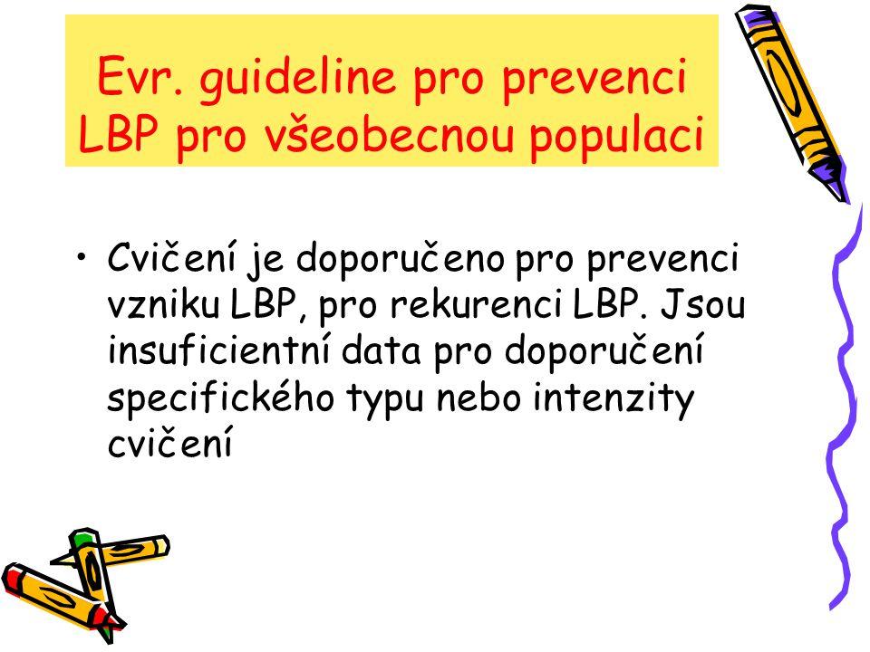 Evr. guideline pro prevenci LBP pro všeobecnou populaci Cvičení je doporučeno pro prevenci vzniku LBP, pro rekurenci LBP. Jsou insuficientní data pro