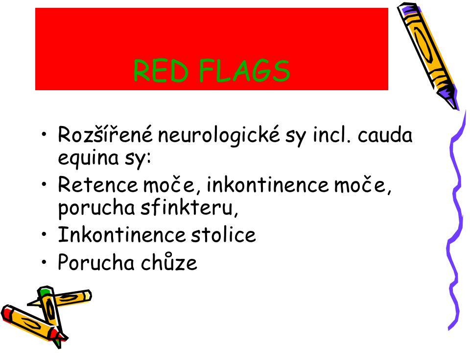RED FLAGS Fyzikální vyšetření: Sedlová anestezie Ztráta tonu análního svěrače Motorická slabost DK Horečka Omezený spinální rozsah pohybu Vertebrální citlivost Neurologické příznaky přetrvávají měsíc