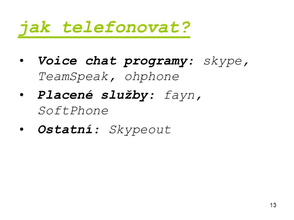 13 jak telefonovat? Voice chat programy: skype, TeamSpeak, ohphone Placené služby: fayn, SoftPhone Ostatní: Skypeout