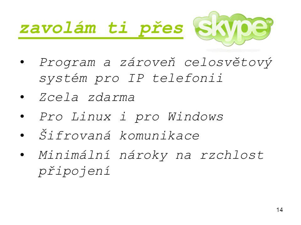 14 zavolám ti přes Program a zároveň celosvětový systém pro IP telefonii Zcela zdarma Pro Linux i pro Windows Šifrovaná komunikace Minimální nároky na rzchlost připojení