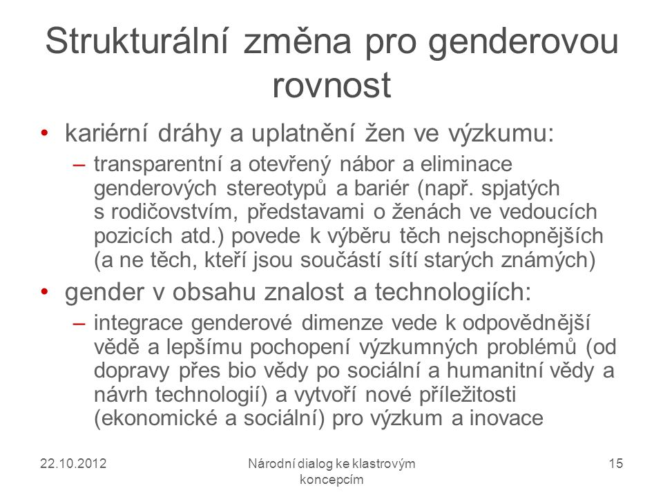 22.10.2012Národní dialog ke klastrovým koncepcím 15 Strukturální změna pro genderovou rovnost kariérní dráhy a uplatnění žen ve výzkumu: –transparentní a otevřený nábor a eliminace genderových stereotypů a bariér (např.