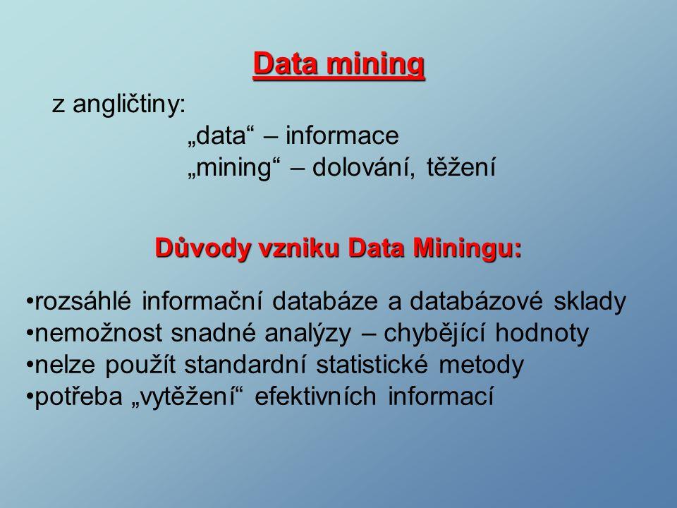 """Data mining z angličtiny: """"data – informace """"mining – dolování, těžení Důvody vzniku Data Miningu: rozsáhlé informační databáze a databázové sklady nemožnost snadné analýzy – chybějící hodnoty nelze použít standardní statistické metody potřeba """"vytěžení efektivních informací"""