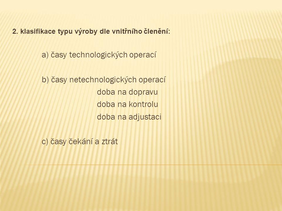 2. klasifikace typu výroby dle vnitřn í ho členěn í : a) časy technologických operací b) časy netechnologických operací doba na dopravu doba na kontro