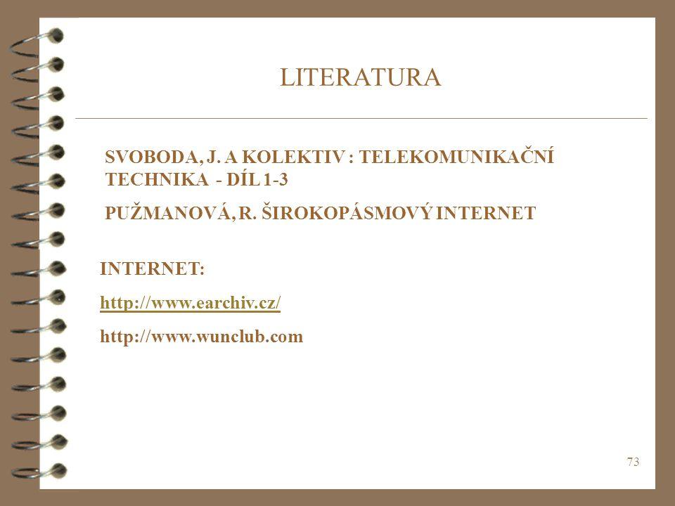 73 LITERATURA SVOBODA, J. A KOLEKTIV : TELEKOMUNIKAČNÍ TECHNIKA - DÍL 1-3 PUŽMANOVÁ, R. ŠIROKOPÁSMOVÝ INTERNET INTERNET: http://www.earchiv.cz/ http:/