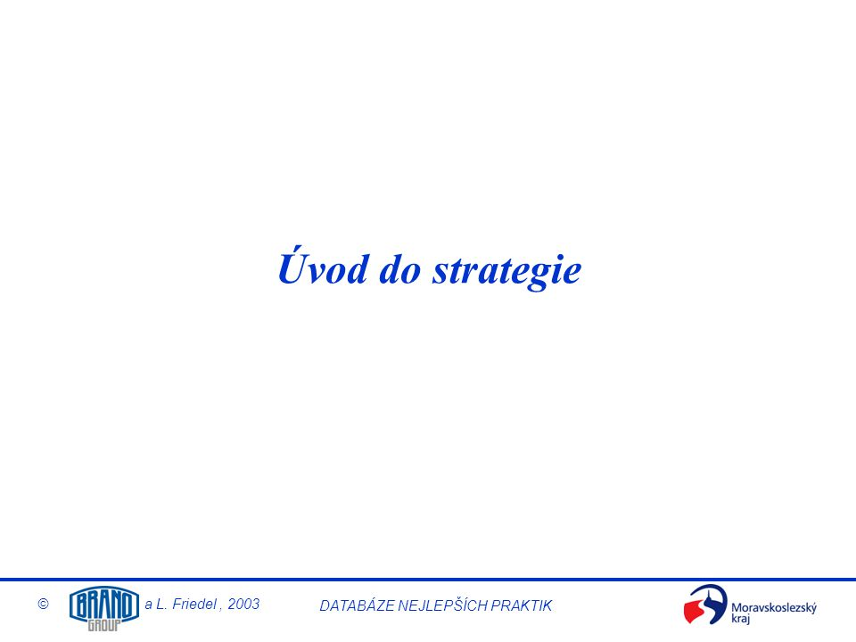 © a L. Friedel, 2003 DATABÁZE NEJLEPŠÍCH PRAKTIK Úvod do strategie