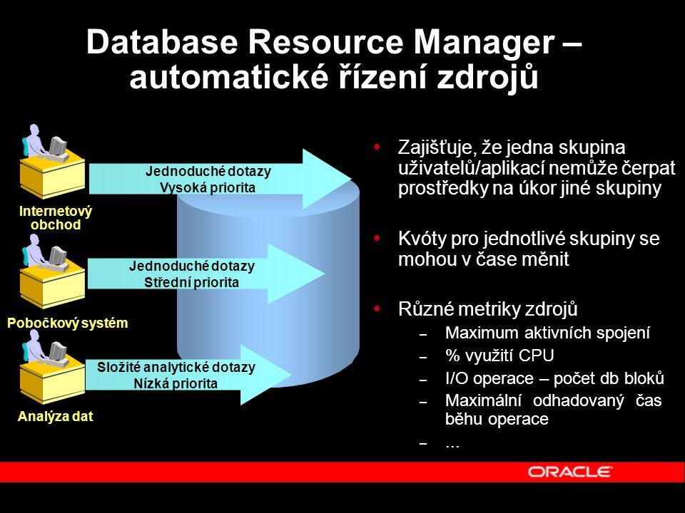 Database Resource Manager – automatické řízení zdrojů  Zajišťuje, že jedna skupina uživatelů/aplikací nemůže čerpat prostředky na úkor jiné skupiny  Kvóty pro jednotlivé skupiny se mohou v čase měnit  Různé metriky zdrojů – Maximum aktivních spojení – % využití CPU – I/O operace – počet db bloků – Maximální odhadovaný čas běhu operace –...