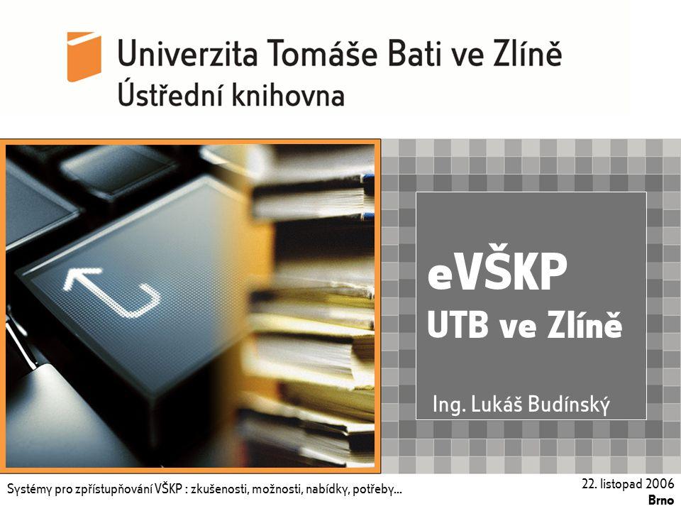 Systémy pro zpřístupňování VŠKP : zkušenosti, možnosti, nabídky, potřeby... 22. listopad 2006, Brno eVŠKP UTB ve Zlíně Systémy pro zpřístupňování VŠKP