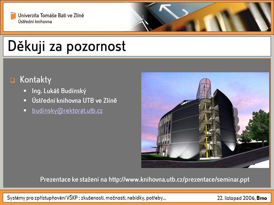 Systémy pro zpřístupňování VŠKP : zkušenosti, možnosti, nabídky, potřeby... 22. listopad 2006, Brno Děkuji za pozornost  Kontakty  Ing. Lukáš Budíns