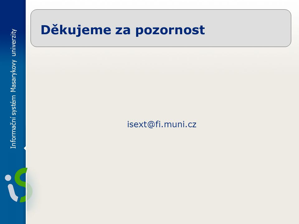 Informační systém Masarykovy univerzity Děkujeme za pozornost isext@fi.muni.cz
