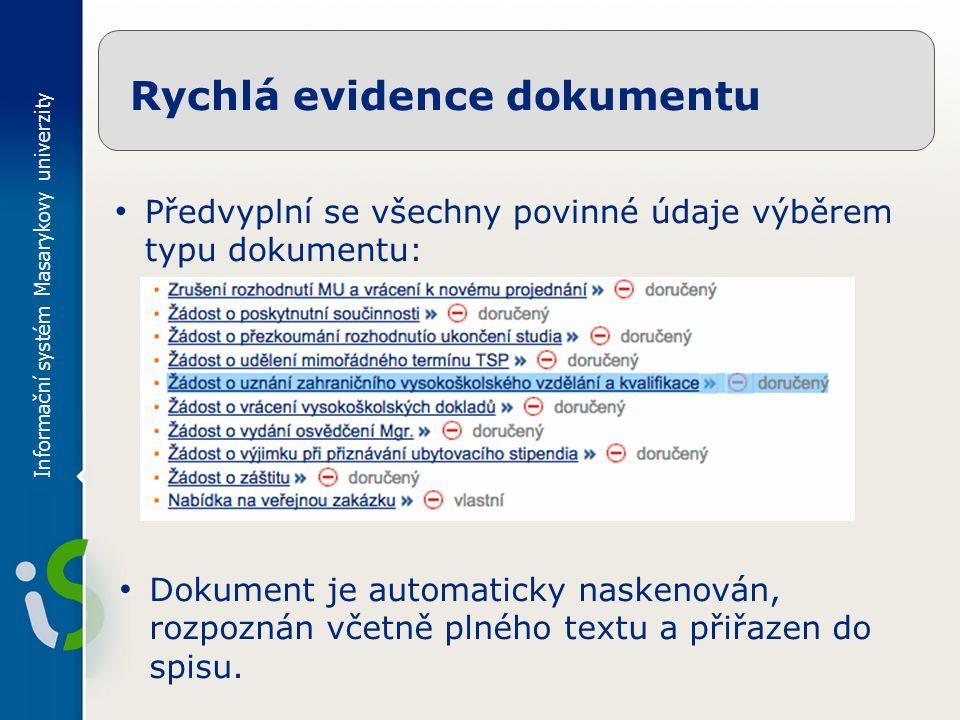Informační systém Masarykovy univerzity Rychlá evidence dokumentu Předvyplní se všechny povinné údaje výběrem typu dokumentu: Dokument je automaticky naskenován, rozpoznán včetně plného textu a přiřazen do spisu.