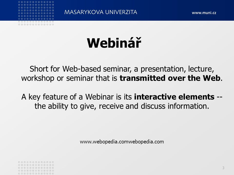 3 Webinář Short for Web-based seminar, a presentation, lecture, workshop or seminar that is transmitted over the Web. A key feature of a Webinar is it