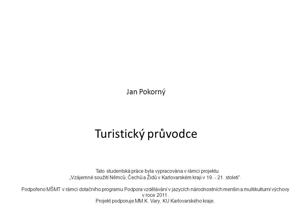 """Jan Pokorný Turistický průvodce Tato studentská práce byla vypracována v rámci projektu """"Vzájemné soužití Němců, Čechů a Židů v Karlovarském kraji v 19."""