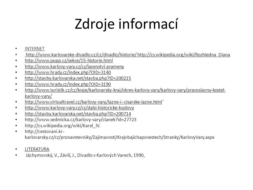 Zdroje informací INTERNET http://www.karlovarske-divadlo.cz/cz/divadlo/historie/ http://cs.wikipedia.org/wiki/Rozhledna_Diana http://www.pupp.cz/sekce/15-historie.html http://www.karlovy-vary.cz/cz/lazenstvi-prameny http://www.hrady.cz/index.php?OID=3140 http://stavby.karlovarska.net/stavba.php?ID=200215 http://www.hrady.cz/index.php?OID=3190 http://www.turistik.cz/cz/kraje/karlovarsky-kraj/okres-karlovy-vary/karlovy-vary/pravoslavny-kostel- karlovy-vary/ http://www.virtualtravel.cz/karlovy-vary/lazne-i--cisarske-lazne.html¨ http://www.karlovy-vary.cz/cz/dalsi-historicke-budovy http://stavby.karlovarska.net/stavba.php?ID=200714 http://www.sedmicka.cz/karlovy-vary/clanek?id=27723 http://cs.wikipedia.org/wiki/Karel_IV.