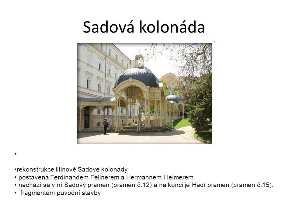 Sadová kolonáda rekonstrukce litinové Sadové kolonády postavena Ferdinandem Fellnerem a Hermannem Helmerem nachází se v ní Sadový pramen (pramen č.12)