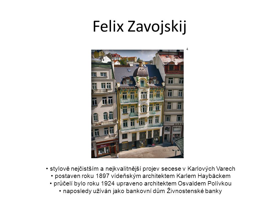 Felix Zavojskij stylově nejčistším a nejkvalitnější projev secese v Karlových Varech postaven roku 1897 vídeňským architektem Karlem Haybäckem průčelí bylo roku 1924 upraveno architektem Osvaldem Polívkou naposledy užíván jako bankovní dům Živnostenské banky 4