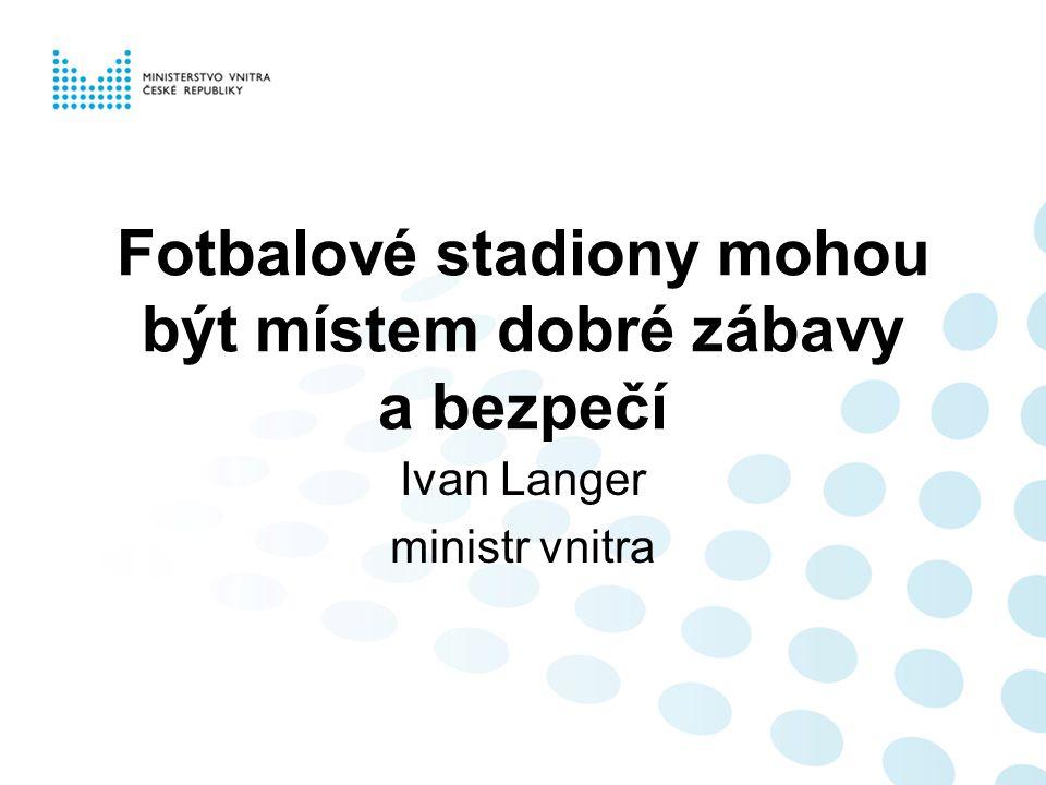 Fotbalové stadiony mohou být místem dobré zábavy a bezpečí Ivan Langer ministr vnitra