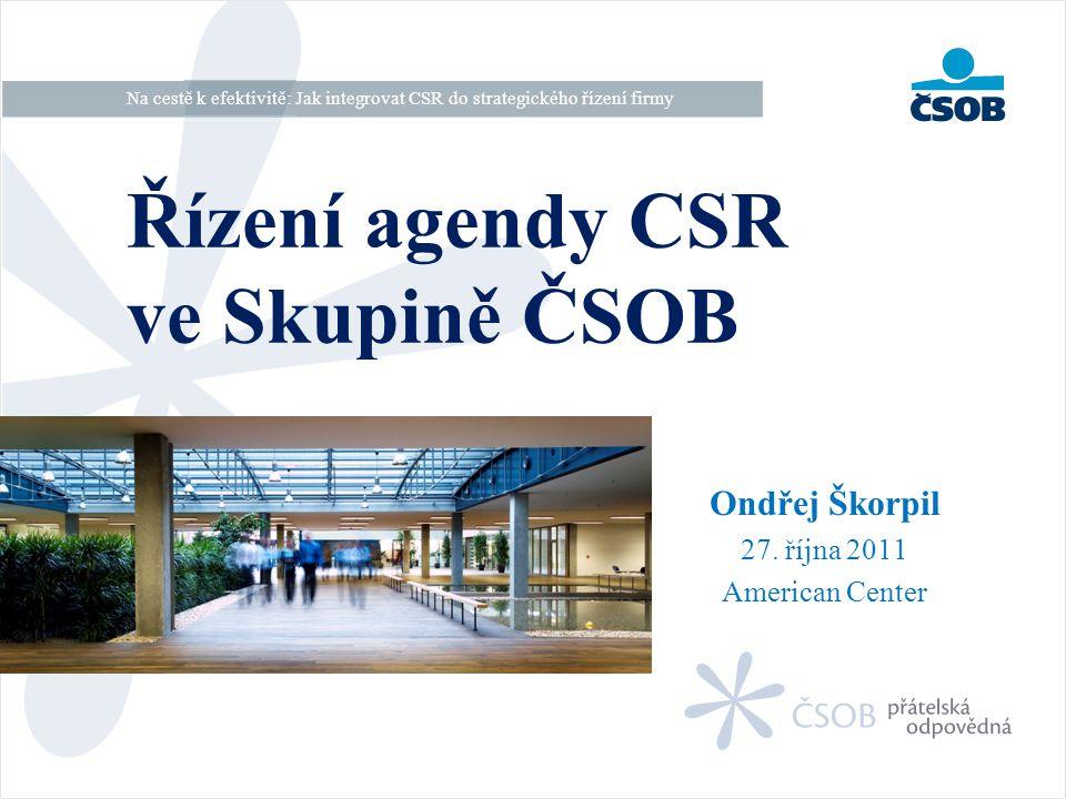 Ondřej Škorpil 27. října 2011 American Center Řízení agendy CSR ve Skupině ČSOB Na cestě k efektivitě: Jak integrovat CSR do strategického řízení firm