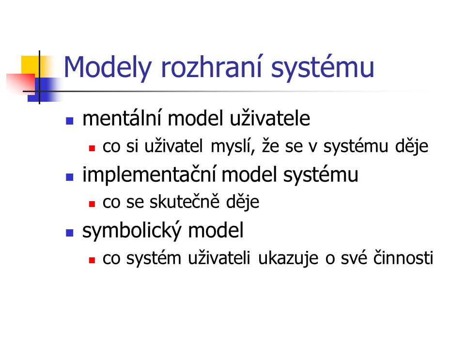 Modely rozhraní systému mentální model uživatele co si uživatel myslí, že se v systému děje implementační model systému co se skutečně děje symbolický model co systém uživateli ukazuje o své činnosti