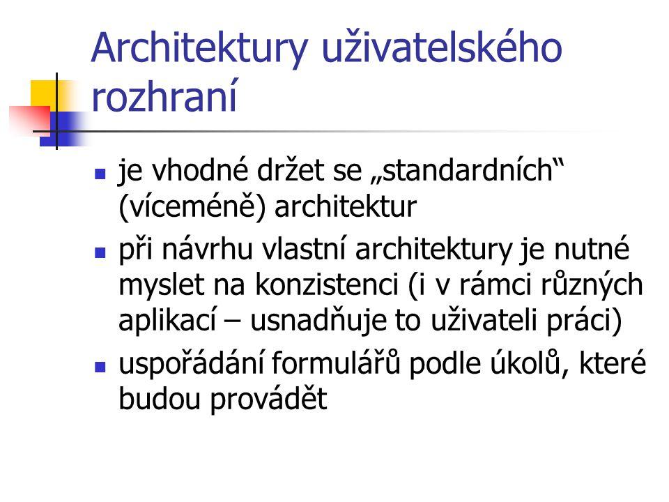"""Architektury uživatelského rozhraní je vhodné držet se """"standardních (víceméně) architektur při návrhu vlastní architektury je nutné myslet na konzistenci (i v rámci různých aplikací – usnadňuje to uživateli práci) uspořádání formulářů podle úkolů, které budou provádět"""