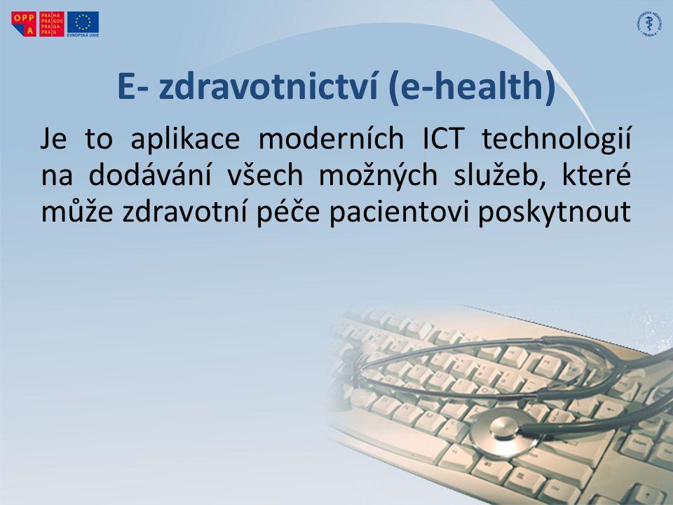 E- zdravotnictví (e-health) Je to aplikace moderních ICT technologií na dodávání všech možných služeb, které může zdravotní péče pacientovi poskytnout