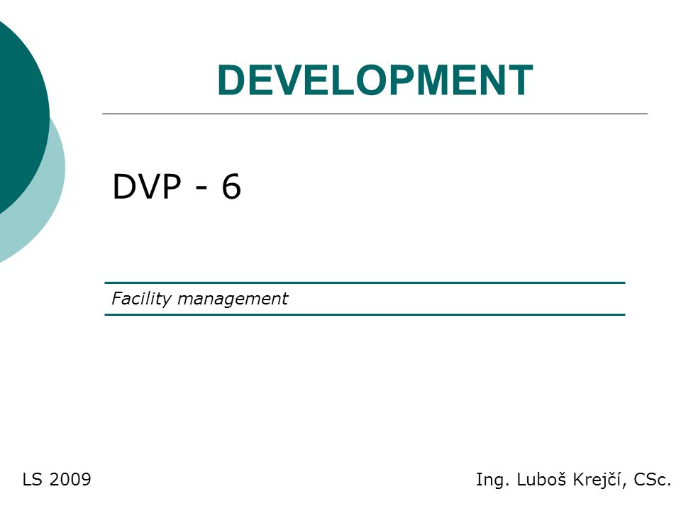 DEVELOPMENT DVP - 6 Facility management Ing. Luboš Krejčí, CSc.LS 2009