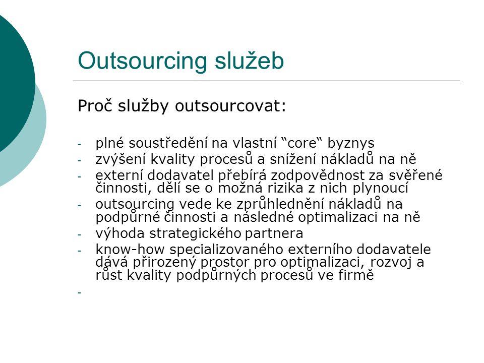 """Outsourcing služeb Proč služby outsourcovat: - plné soustředění na vlastní """"core"""" byznys - zvýšení kvality procesů a snížení nákladů na ně - externí d"""