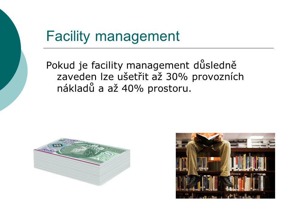 Facility management Pokud je facility management důsledně zaveden lze ušetřit až 30% provozních nákladů a až 40% prostoru.
