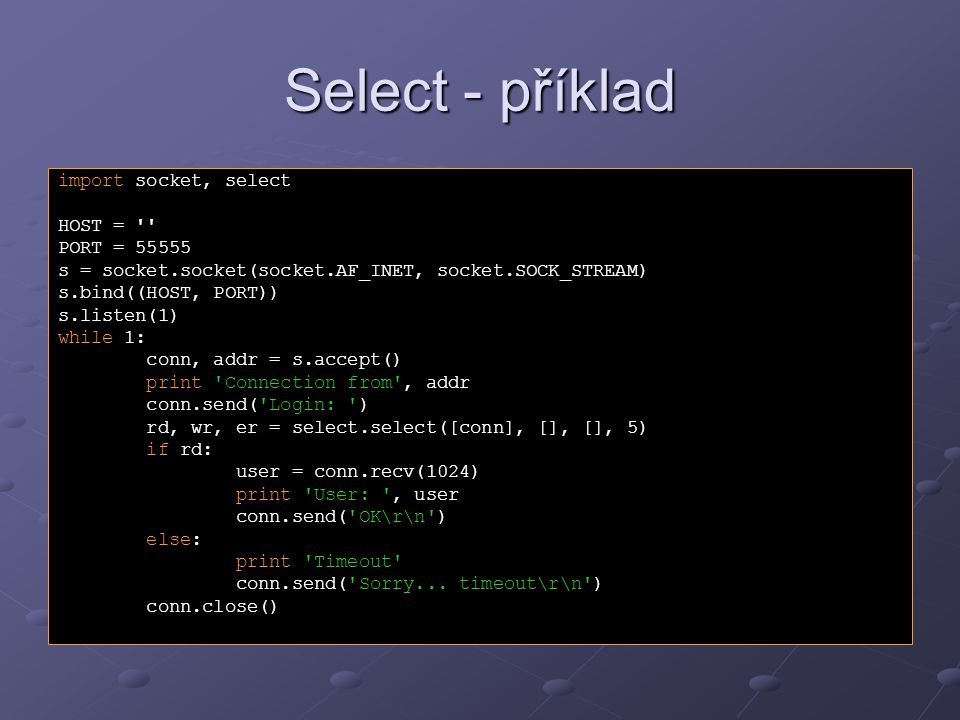 Select - příklad import socket, select HOST = PORT = 55555 s = socket.socket(socket.AF_INET, socket.SOCK_STREAM) s.bind((HOST, PORT)) s.listen(1) while 1: conn, addr = s.accept() print Connection from , addr conn.send( Login: ) rd, wr, er = select.select([conn], [], [], 5) if rd: user = conn.recv(1024) print User: , user conn.send( OK\r\n ) else: print Timeout conn.send( Sorry...