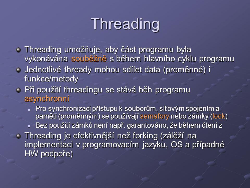 Threading Threading umožňuje, aby část programu byla vykonávána souběžně s během hlavního cyklu programu Jednotlivé thready mohou sdílet data (proměnné) i funkce/metody Při použití threadingu se stává běh programu asynchronní Pro synchronizaci přístupu k souborům, síťovým spojením a paměti (proměnným) se používají semafory nebo zámky (lock) Pro synchronizaci přístupu k souborům, síťovým spojením a paměti (proměnným) se používají semafory nebo zámky (lock) Bez použití zámků není např.