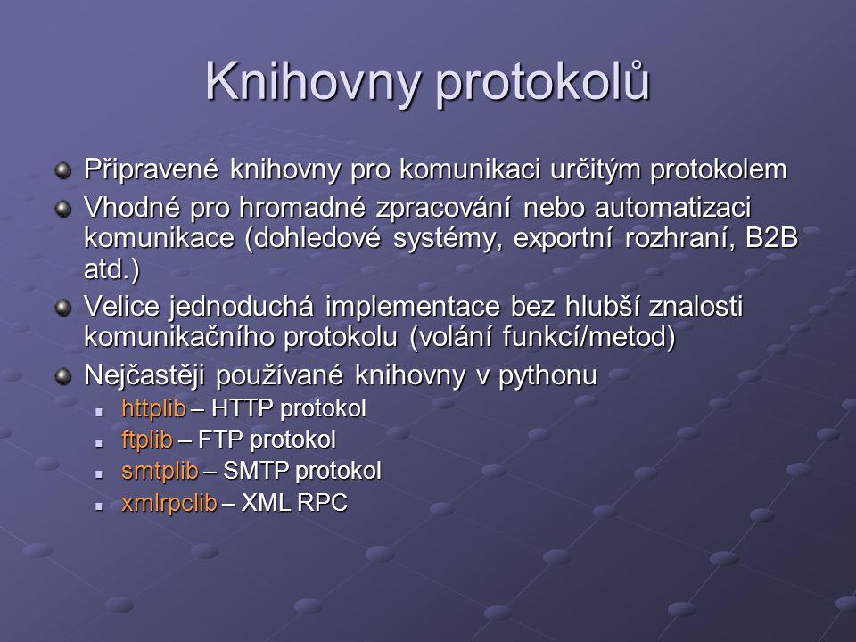 Knihovny protokolů Připravené knihovny pro komunikaci určitým protokolem Vhodné pro hromadné zpracování nebo automatizaci komunikace (dohledové systémy, exportní rozhraní, B2B atd.) Velice jednoduchá implementace bez hlubší znalosti komunikačního protokolu (volání funkcí/metod) Nejčastěji používané knihovny v pythonu httplib – HTTP protokol httplib – HTTP protokol ftplib – FTP protokol ftplib – FTP protokol smtplib – SMTP protokol smtplib – SMTP protokol xmlrpclib – XML RPC xmlrpclib – XML RPC