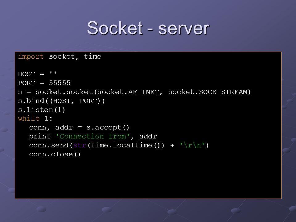 Socket - klient import socket HOST = 127.0.0.1 PORT = 55555 s = socket.socket(socket.AF_INET, socket.SOCK_STREAM) s.connect((HOST, PORT)) data = s.recv(1024) s.close() print Právě je , repr(data)