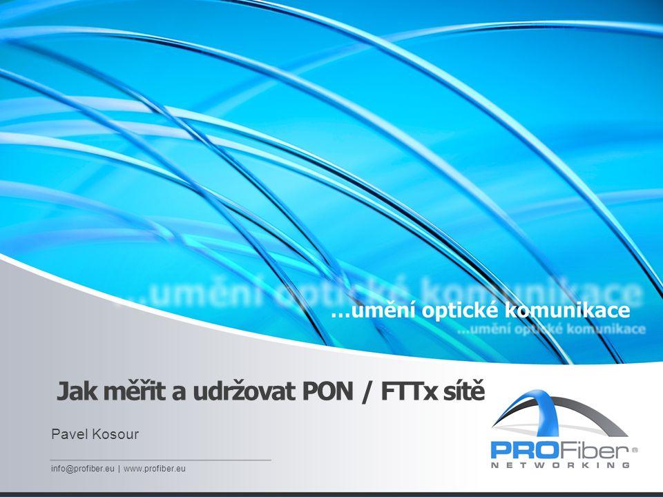 Jak měřit a udržovat PON / FTTx sítě Pavel Kosour info@profiber.eu | www.profiber.eu