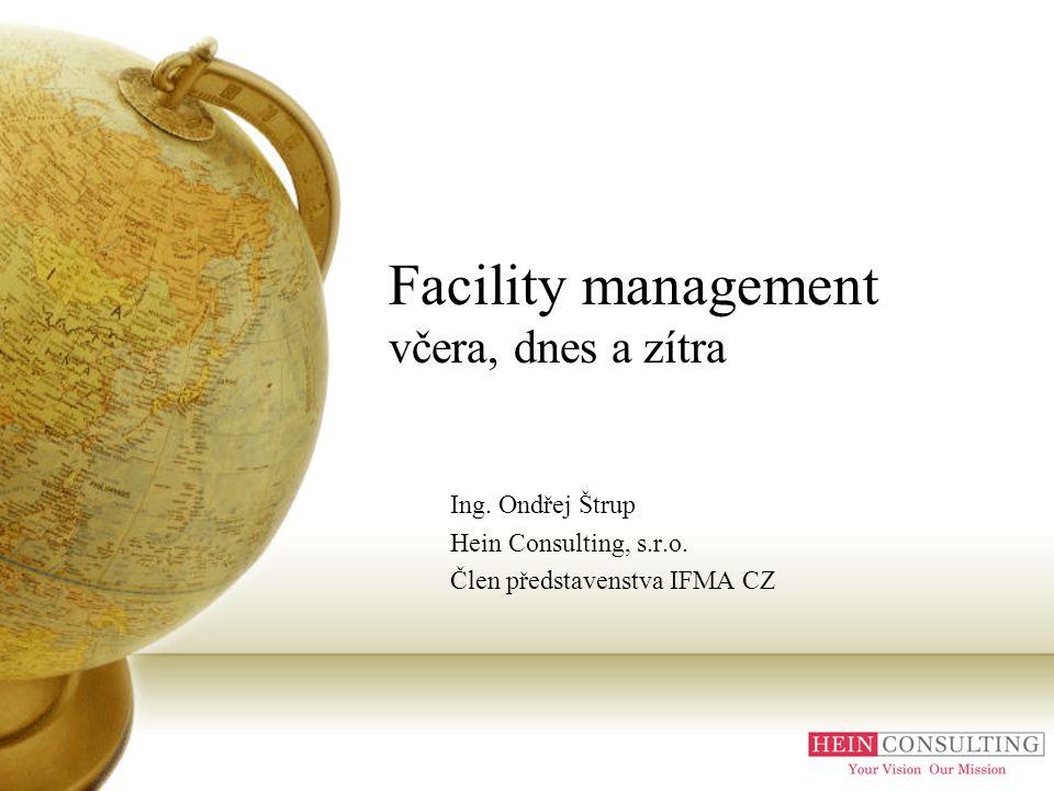 Facility management včera, dnes a zítra Ing. Ondřej Štrup Hein Consulting, s.r.o. Člen představenstva IFMA CZ
