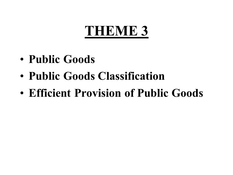 THEME 3 Public Goods Public Goods Classification Efficient Provision of Public Goods