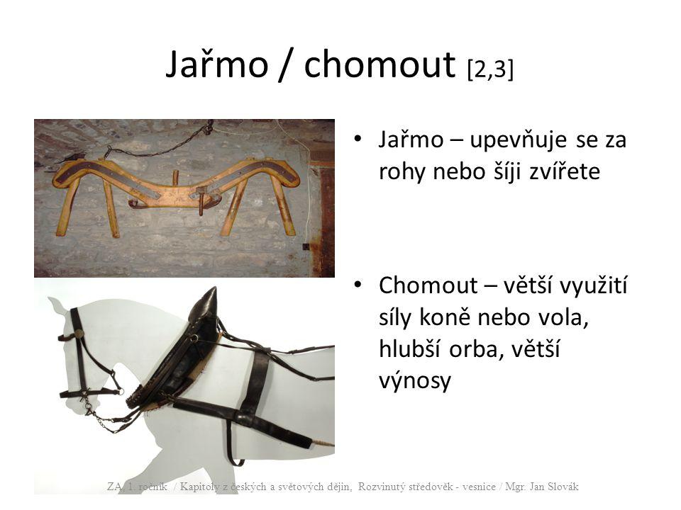 Jařmo / chomout [2,3] Jařmo – upevňuje se za rohy nebo šíji zvířete Chomout – větší využití síly koně nebo vola, hlubší orba, větší výnosy ZA, 1. ročn