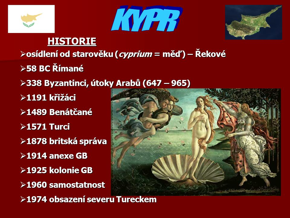  osídlení od starověku (cyprium = měď) – Řekové  58 BC Římané  338 Byzantinci, útoky Arabů (647 – 965)  1191 křižáci  1489 Benátčané  1571 Turci  1878 britská správa  1914 anexe GB  1925 kolonie GB  1960 samostatnost  1974 obsazení severu Tureckem HISTORIE