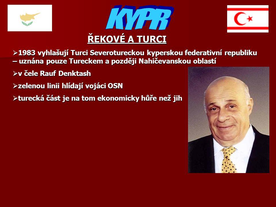 ŘEKOVÉ A TURCI  1983 vyhlašují Turci Severotureckou kyperskou federativní republiku – uznána pouze Tureckem a později Nahičevanskou oblastí  v čele Rauf Denktash  zelenou linii hlídají vojáci OSN  turecká část je na tom ekonomicky hůře než jih