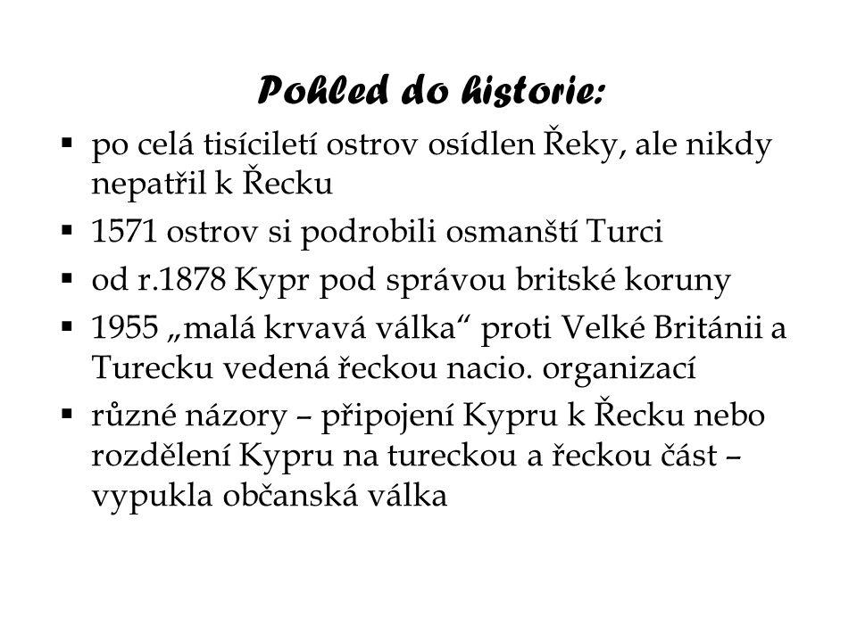 Pohled do historie:  po celá tisíciletí ostrov osídlen Řeky, ale nikdy nepatřil k Řecku  1571 ostrov si podrobili osmanští Turci  od r.1878 Kypr po