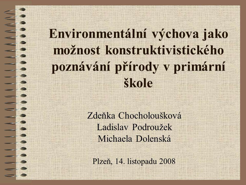 Environmentální výchova jako možnost konstruktivistického poznávání přírody v primární škole Zdeňka Chocholoušková Ladislav Podroužek Michaela Dolensk