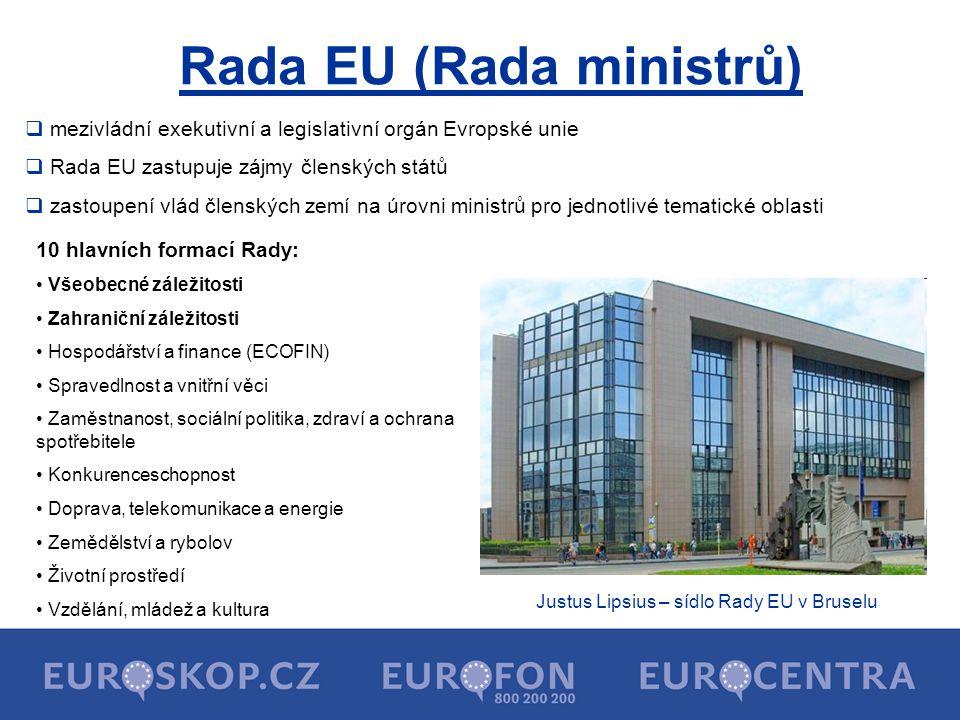 Rada EU (Rada ministrů) Justus Lipsius – sídlo Rady EU v Bruselu 10 hlavních formací Rady: Všeobecné záležitosti Zahraniční záležitosti Hospodářství a