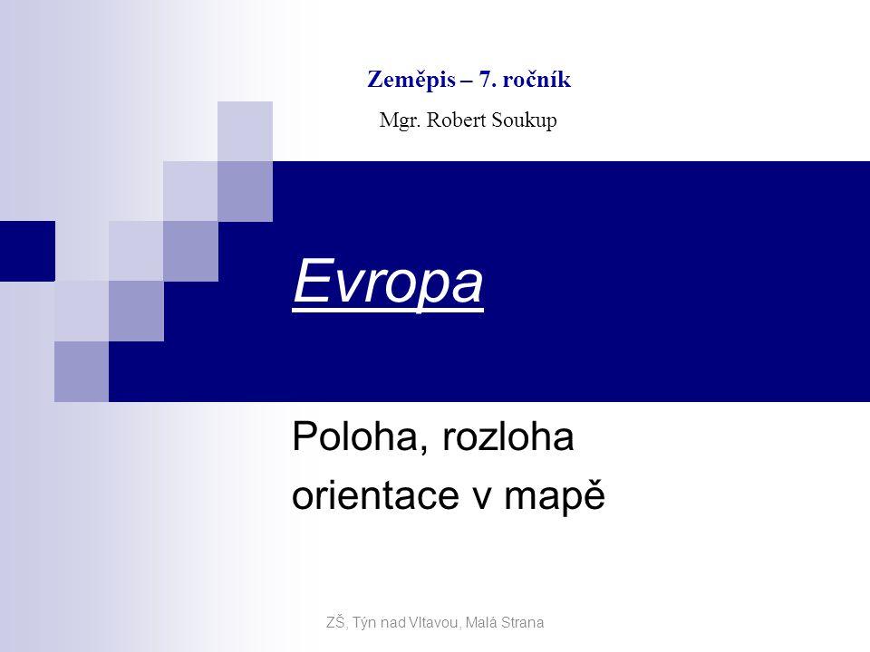 Evropa Poloha, rozloha orientace v mapě Zeměpis – 7. ročník Mgr. Robert Soukup ZŠ, Týn nad Vltavou, Malá Strana
