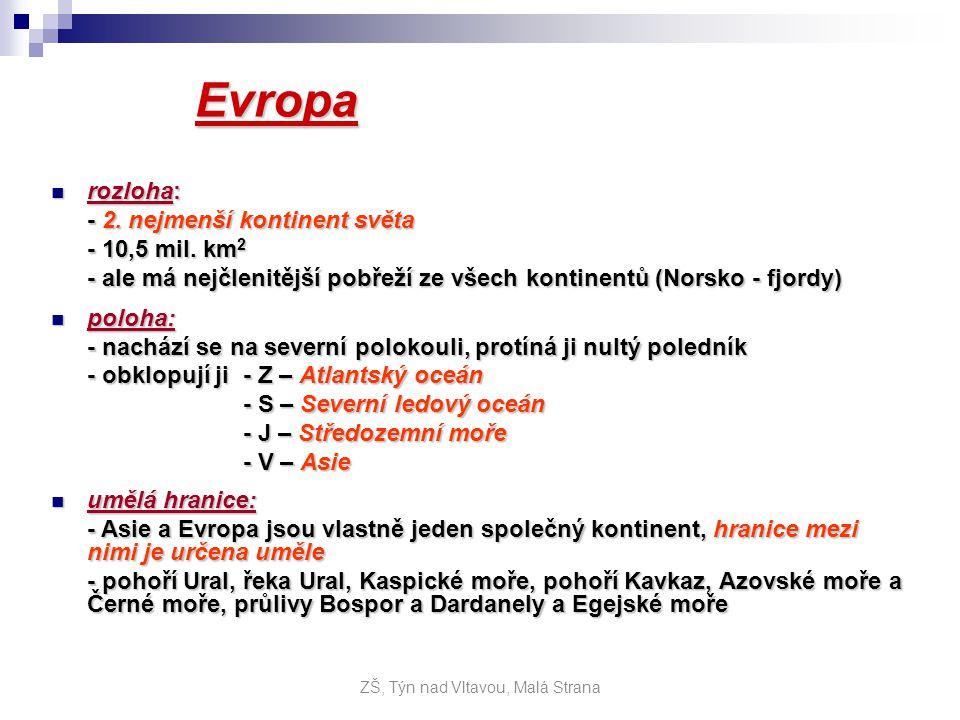 geografické pojmy: geografické pojmy: - průlivy: - Gibraltarský průliv, Lamanšský průliv - moře zálivy: - Černé moře, Středozemní moře, Jaderské moře, Severní moře, Baltské moře, Norské moře, Bílé moře, Botnický záliv, Finský záliv, Biskajský záliv, - ostrovy: - Britské ostr., Island, Sicílie, Korsika, Sardinie, Baleáry (Ibiza, Malorca, Menorca), Kréta, Kypr - poloostrovy: - Balkánský pol., Apeninský pol., Pyrenejský pol., Jutský pol., Skandinávie - pohoří: - Alpy (Mount Blanc – 4810 m) - Karpaty, Pyreneje, Apeniny, Ural - nížiny: - Východo-evropská rovina, Francouzská nížina, Baltská nížina - řeky: - největší je Volha - Visla, Odra, Labe, Rýn, Seina, Temže, Pád, Dunaj, Dněpr - jezera: - Ladožské jezero, Oněžské jezero, Balaton ZŠ, Týn nad Vltavou, Malá Strana